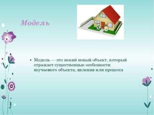Модель Модель — это некий новый объект, который отражает существенные особенн