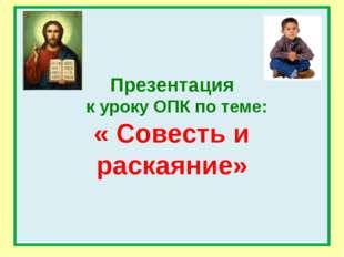 Презентация к уроку ОПК по теме: « Совесть и раскаяние»