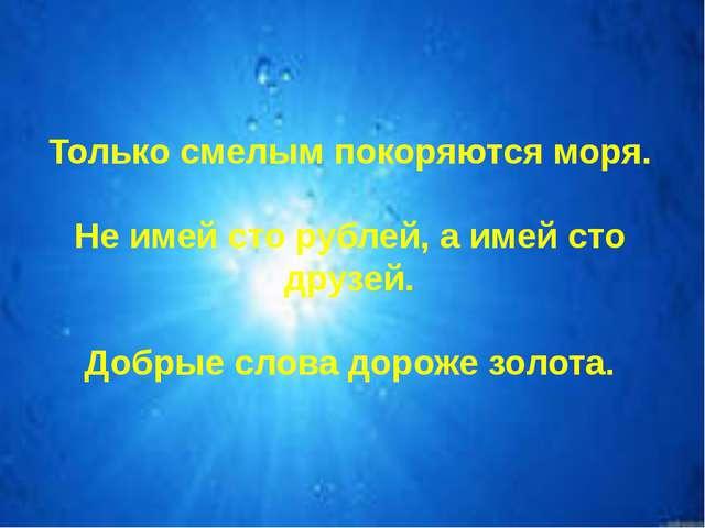 Только смелым покоряются моря. Не имей сто рублей, а имей сто друзей. Добрые...