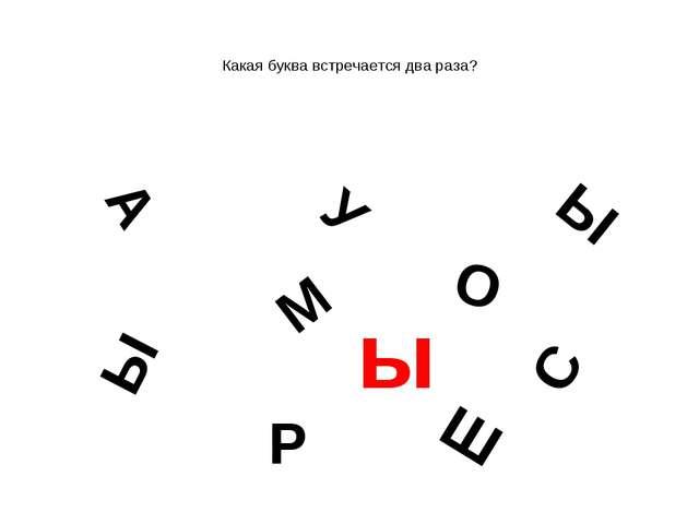 Какая буква встречается два раза? А М У Ы Ы О С Р Ш ы
