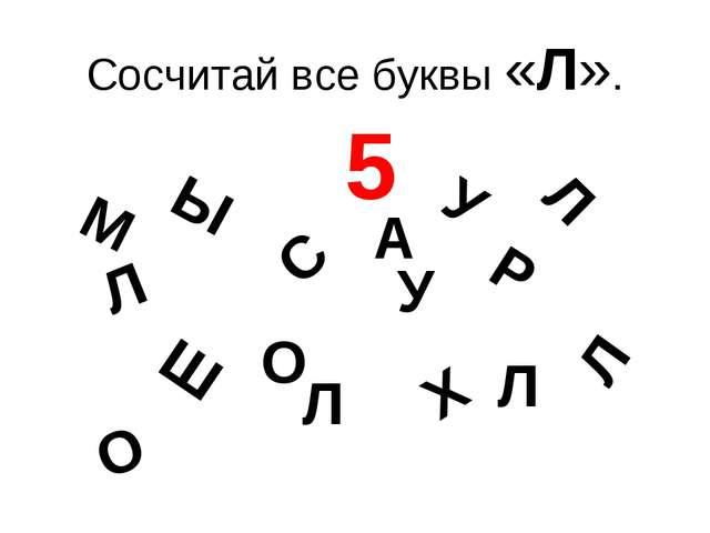 Сосчитай все буквы «Л». Л Л Л Л Ы У Ш М О С Х Р А Л О У 5