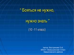 """"""" Бояться не нужно, нужно знать """" (10 -11 класс) Автор: Вострикова О.И. МКОУ"""