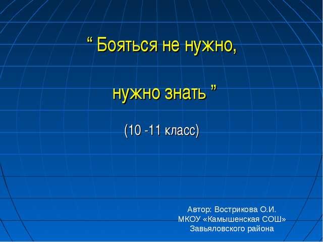 """"""" Бояться не нужно, нужно знать """" (10 -11 класс) Автор: Вострикова О.И. МКОУ..."""