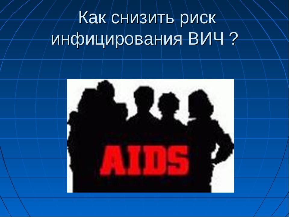 Как снизить риск инфицирования ВИЧ ?