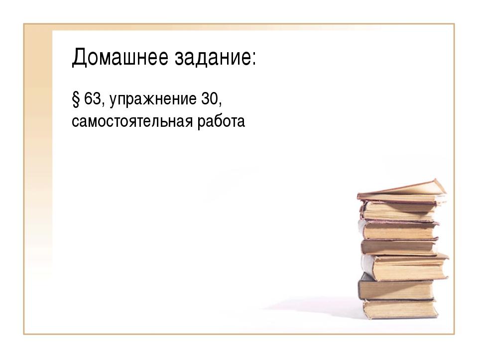 Домашнее задание: § 63, упражнение 30, самостоятельная работа