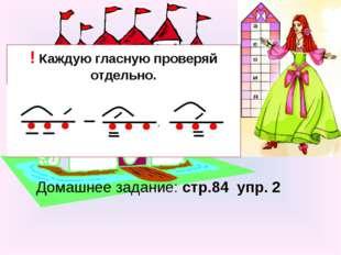 Домашнее задание: стр.84 упр. 2 ! Каждую гласную проверяй отдельно. Обозначай