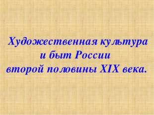 Художественная культура и быт России второй половины XIX века.