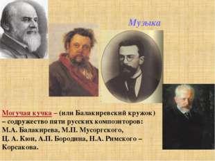 Музыка Могучая кучка – (или Балакиревский кружок) – содружество пяти русских