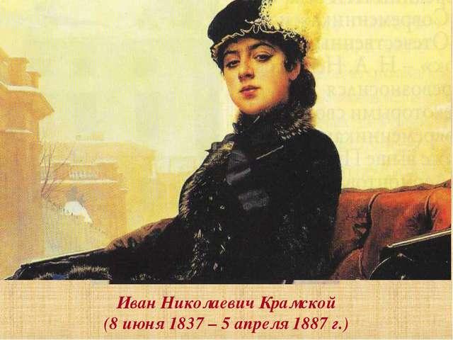 Иван Николаевич Крамской (8 июня 1837 – 5 апреля 1887 г.)