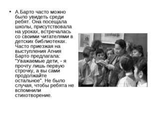 А.Барто часто можно было увидеть среди ребят. Она посещала школы, присутствов