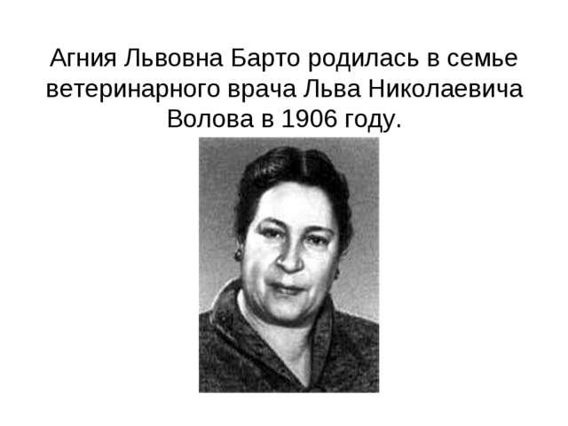 Агния Львовна Барто родилась в семье ветеринарного врача Льва Николаевича Вол...