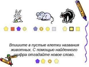Впишите в пустые клетки названия животных. С помощью найденного шифра отгадай