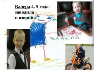 Валера 4, 5 года – заводила и озорник.
