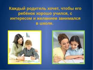 Каждый родитель хочет, чтобы его ребёнок хорошо учился, с интересом и желание