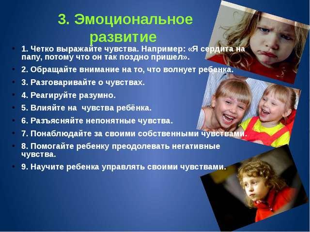3. Эмоциональное развитие 1. Четко выражайте чувства. Например: «Я сердита на...