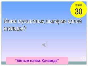 """""""Айттым сәлем, Қаламқас"""" Әндері 30 Мына музыкалық шығарма қалай аталады?"""