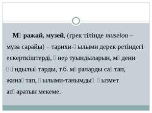 Мұражай, музей, (грек тілінде museіon – муза сарайы) – тарихи-ғылыми дерек ре