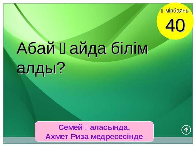 Семей қаласында, Ахмет Риза медресесінде Өмірбаяны 40 Абай қайда білім алды?