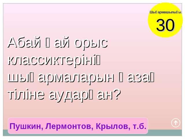 Пушкин, Лермонтов, Крылов, т.б. Шығармашылығы 30 Абай қай орыс классиктерінің...