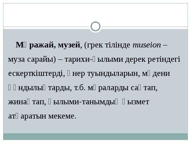 Мұражай, музей, (грек тілінде museіon – муза сарайы) – тарихи-ғылыми дерек ре...