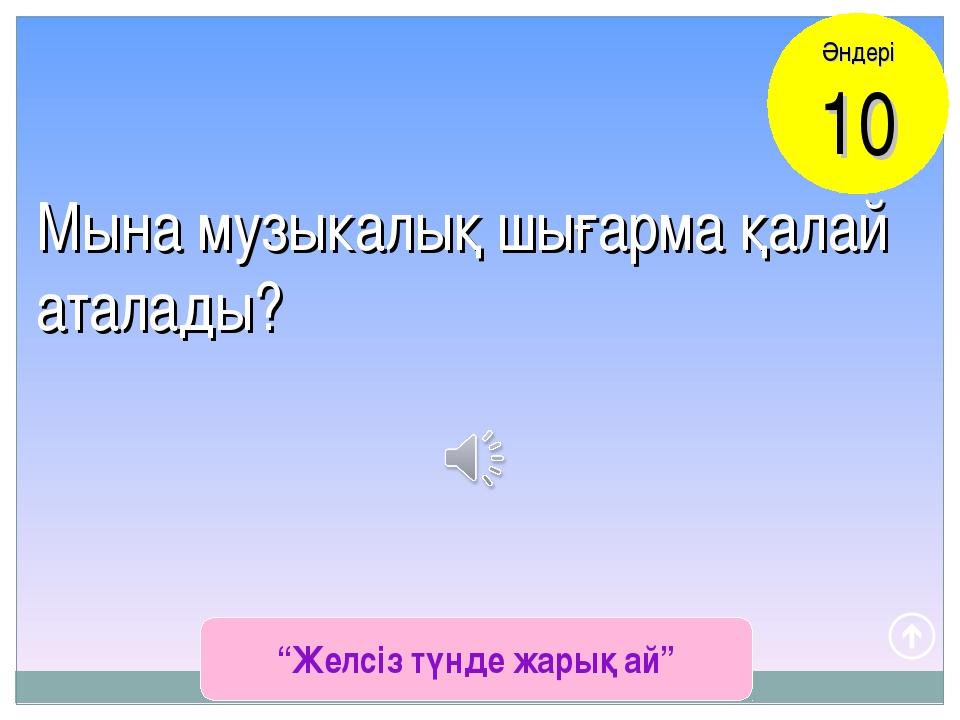 """""""Желсіз түнде жарық ай"""" Әндері 10 Мына музыкалық шығарма қалай аталады?"""