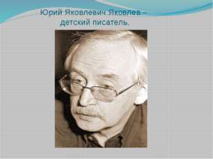 Юрий Яковлевич Яковлев – детский писатель.