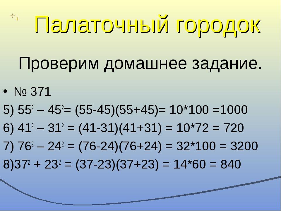 Проверим домашнее задание. № 371 5) 552 – 452= (55-45)(55+45)= 10*100 =1000 6...