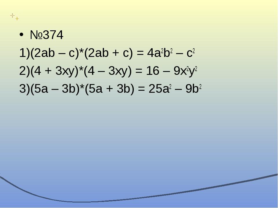 №374 (2ab – c)*(2ab + c) = 4a2b2 – c2 (4 + 3xy)*(4 – 3xy) = 16 – 9x2y2 (5a –...
