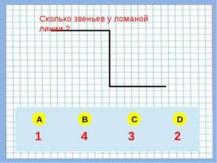 Сколько звеньев у ломаной линии ? A B C D 5 6 4 3 1 4 3 2