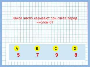 A B C D Какое число называют при счёте перед числом 6? 5 6 4 3 5 7 9 8