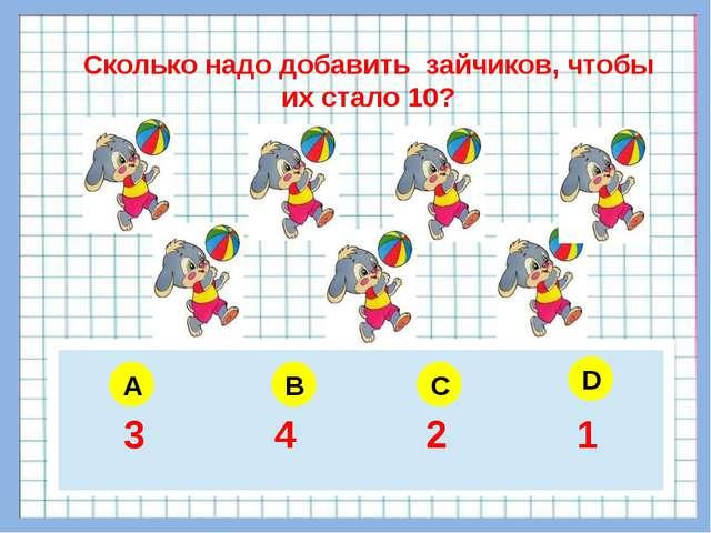 A B C D Сколько надо добавить зайчиков, чтобы их стало 10? 5 6 4 3 3 4 2 1