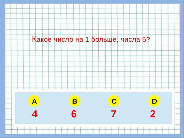 A B C D Какое число на 1 больше, числа 5? 5 6 4 3 4 6 7 2