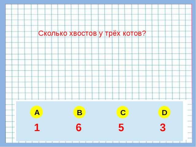 A B C D Сколько хвостов у трёх котов? A 5 6 4 3 1 6 5 3