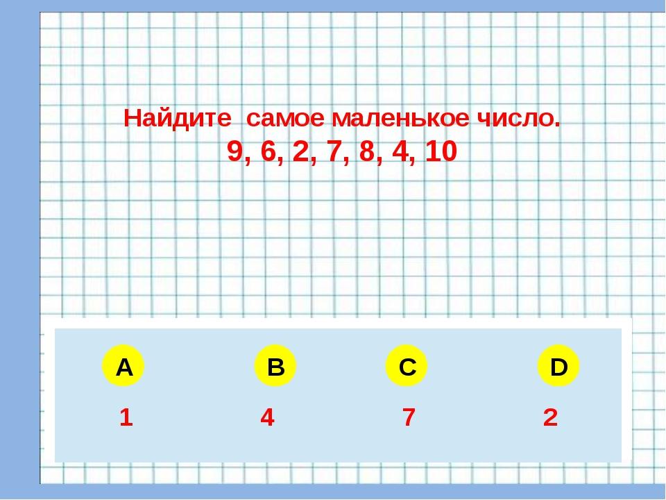 A B C D Найдите самое маленькое число. 9, 6, 2, 7, 8, 4, 10 5 6 4 3 1 4 7 2