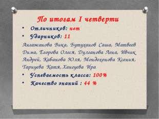По итогам I четверти Отличников: нет Ударников: 11 Ангажанова Вика, Бутуханов