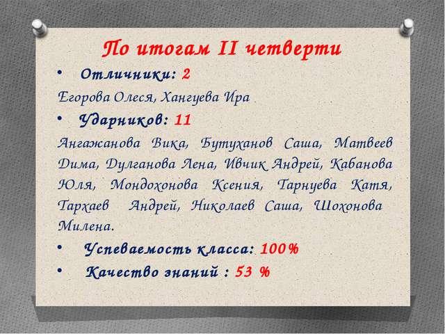 По итогам II четверти Отличники: 2 Егорова Олеся, Хангуева Ира Ударников: 11...