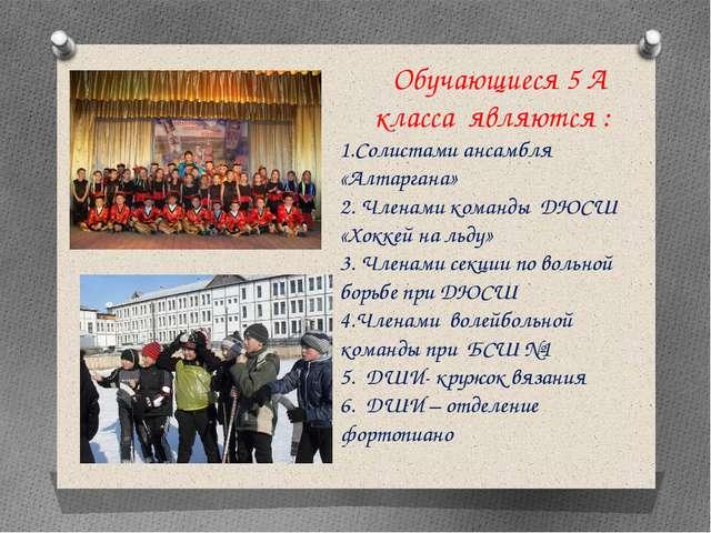 Обучающиеся 5 А класса являются : 1.Солистами ансамбля «Алтаргана» 2. Членам...