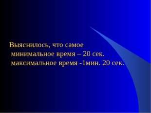 Выяснилось, что самое минимальное время – 20 сек. максимальное время -1мин. 2