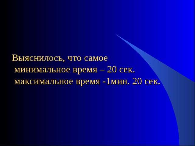 Выяснилось, что самое минимальное время – 20 сек. максимальное время -1мин. 2...