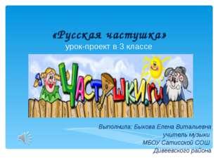 «Русская частушка» урок-проект в 3 классе Выполнила: Быкова Елена Витальевна