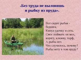 «Без труда не выловишь и рыбку из пруда». Вот сидит рыбак - бедняга, Кинул у