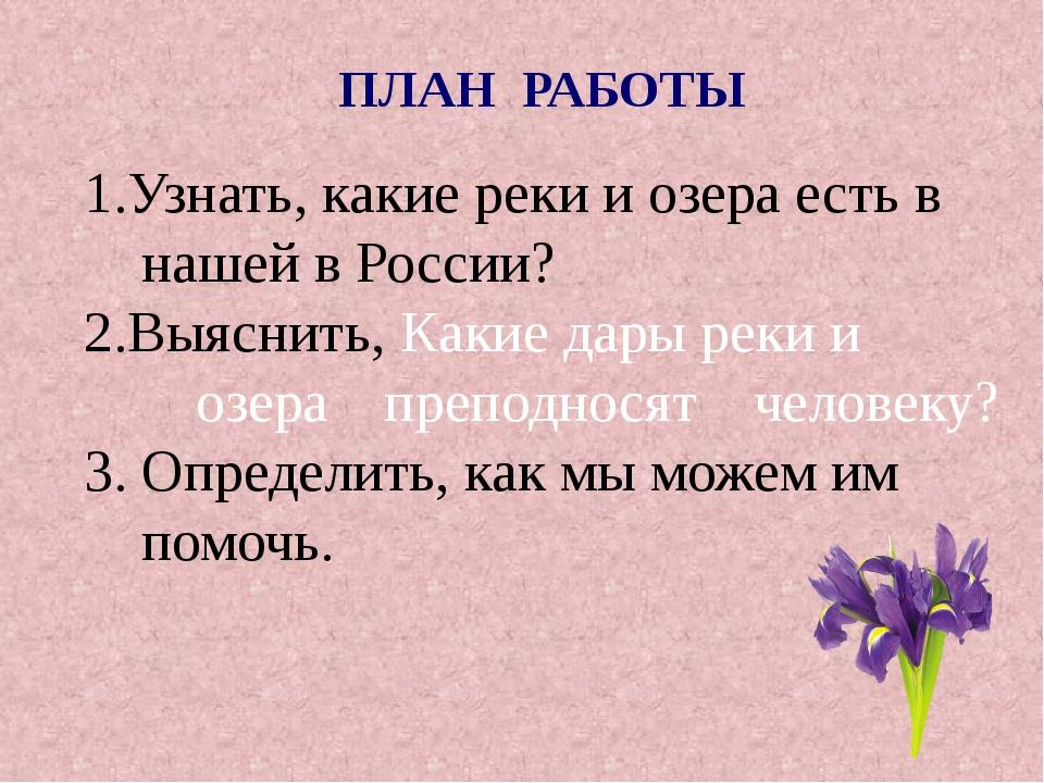 1.Узнать, какие реки и озера есть в нашей в России? 2.Выяснить, Какие дары ре...