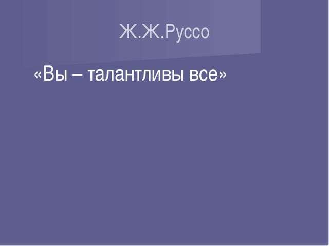 Ж.Ж.Руссо «Вы – талантливы все»