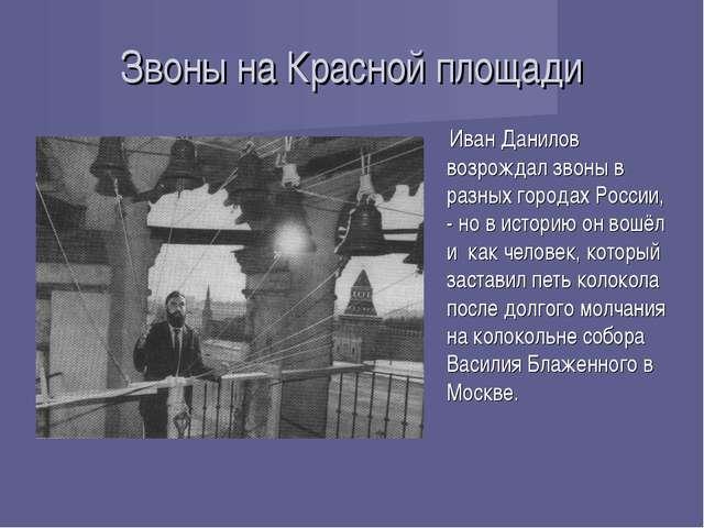Звоны на Красной площади Иван Данилов возрождал звоны в разных городах России...