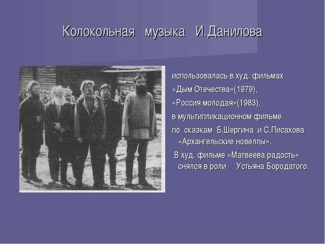 Колокольная музыка И.Данилова использовалась в худ. фильмах «Дым Отечества»(1...