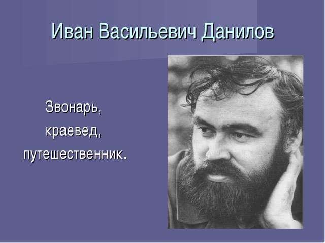 Иван Васильевич Данилов Звонарь, краевед, путешественник.