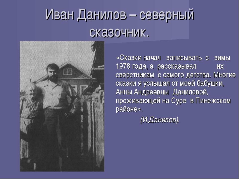 Иван Данилов – северный сказочник. «Сказки начал записывать с зимы 1978 года,...
