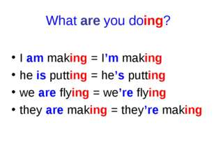 What are you doing? I am making = I'm making he is putting = he's putting we