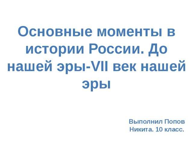 Основные моменты в истории России. До нашей эры-VII век нашей эры Выполнил По...