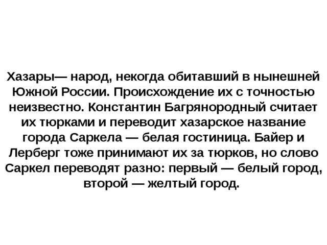 Хазары— народ, некогда обитавший в нынешней Южной России. Происхождение их с...